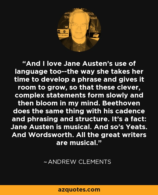 And I love Jane Austen's use of language too--the way she takes her time to develop a phrase and gives it room to grow, so that these clever, complex statements form slowly and then bloom in my mind. Beethoven does the same thing with his cadence and phrasing and structure. It's a fact: Jane Austen is musical. And so's Yeats. And Wordsworth. All the great writers are musical. - Andrew Clements