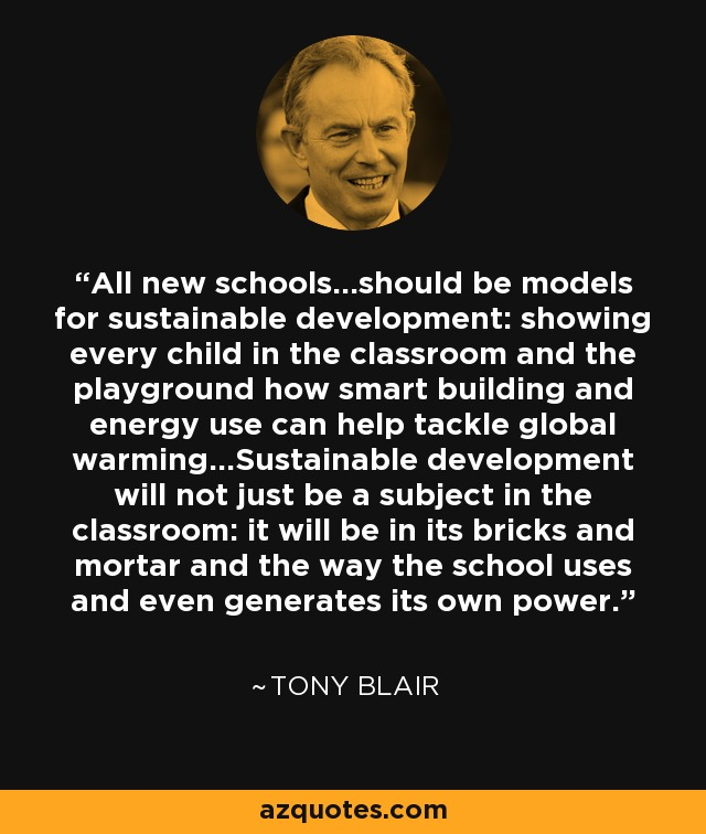 All new schools...should be models for sustainable development: showing every child in the classroom and the playground how smart building and energy use can help tackle global warming...Sustainable development will not just be a subject in the classroom: it will be in its bricks and mortar and the way the school uses and even generates its own power. - Tony Blair