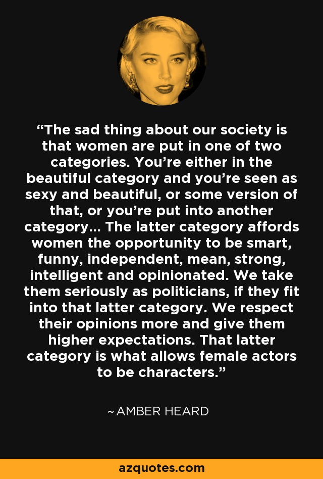 The sad thing about our society is that women are put in one of two categories. You're either in the beautiful category and you're seen as sexy and beautiful, or some version of that, or you're put into another category... The latter category affords women the opportunity to be smart, funny, independent, mean, strong, intelligent and opinionated. We take them seriously as politicians, if they fit into that latter category. We respect their opinions more and give them higher expectations. That latter category is what allows female actors to be characters. - Amber Heard