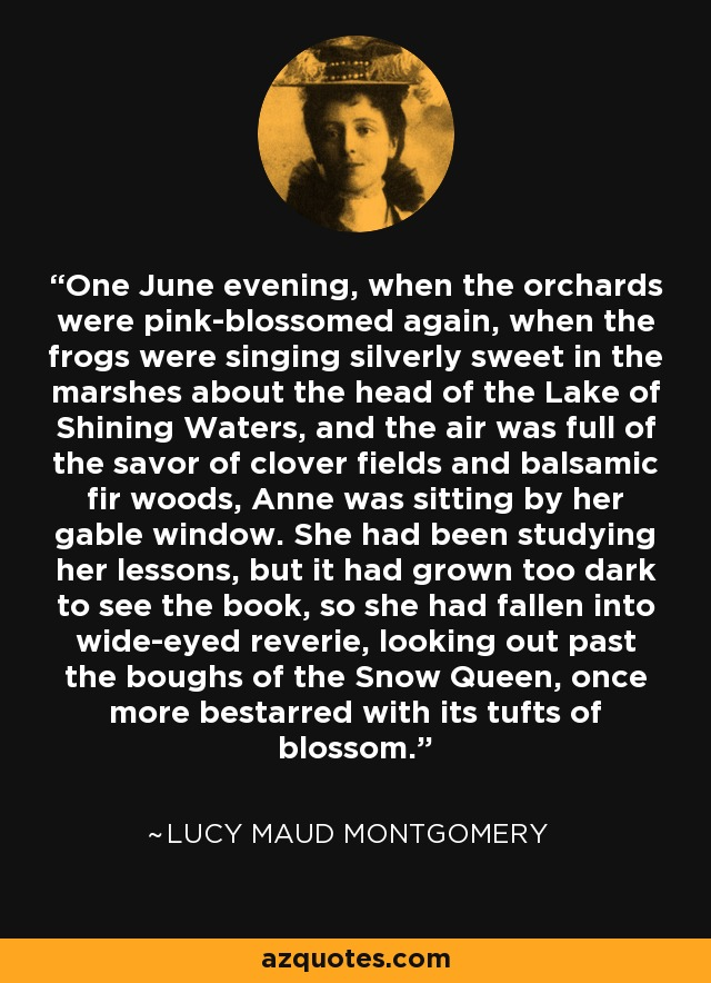 One June evening, when the orchards were pink-blossomed again, when the frogs were singing silverly sweet in the marshes about the head of the Lake of Shining Waters, and the air was full of the savor of clover fields and balsamic fir woods, Anne was sitting by her gable window. She had been studying her lessons, but it had grown too dark to see the book, so she had fallen into wide-eyed reverie, looking out past the boughs of the Snow Queen, once more bestarred with its tufts of blossom. - Lucy Maud Montgomery