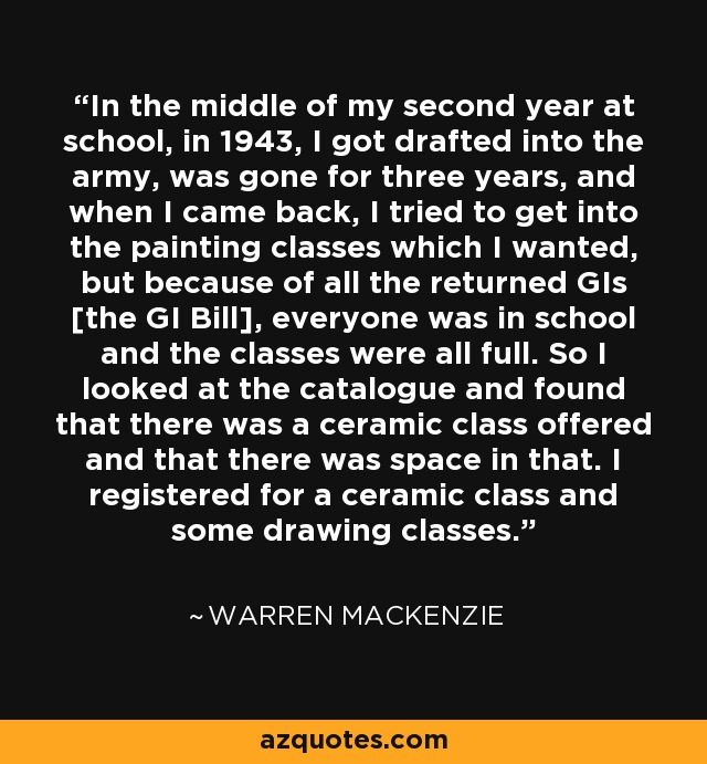 In the middle of my second year at school, in 1943, I got drafted into the army, was gone for three years, and when I came back, I tried to get into the painting classes which I wanted, but because of all the returned GIs [the GI Bill], everyone was in school and the classes were all full. So I looked at the catalogue and found that there was a ceramic class offered and that there was space in that. I registered for a ceramic class and some drawing classes. - Warren MacKenzie