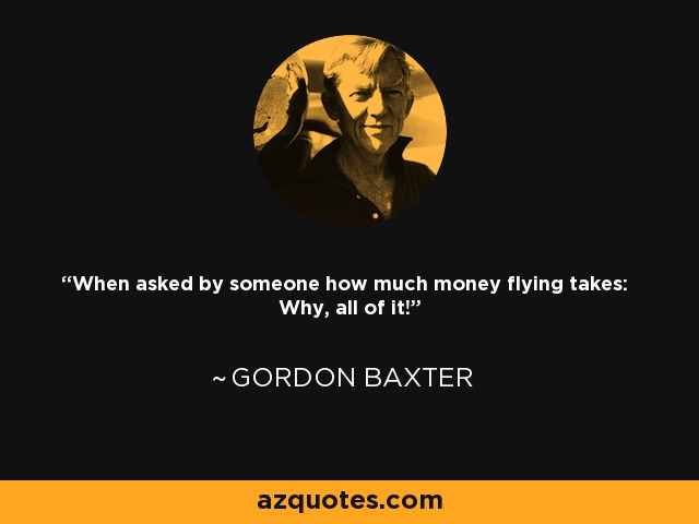 When asked by someone how much money flying takes: Why, all of it! - Gordon Baxter