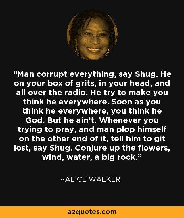 Man corrupt everything, say Shug. He on your box of grits, in your head, and all over the radio. He try to make you think he everywhere. Soon as you think he everywhere, you think he God. But he ain't. Whenever you trying to pray, and man plop himself on the other end of it, tell him to git lost, say Shug. Conjure up the flowers, wind, water, a big rock. - Alice Walker