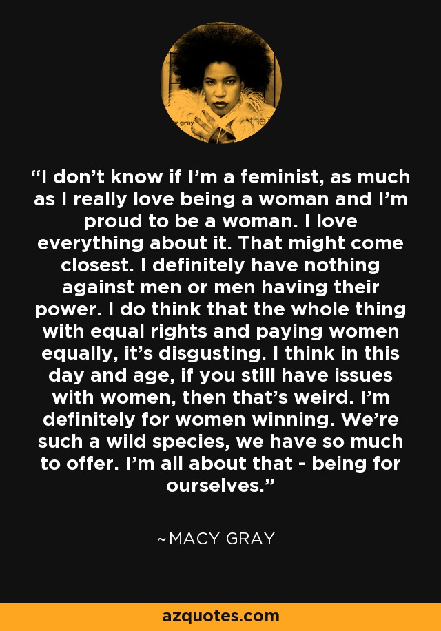 I don't know if I'm a feminist, as much as I really love being a woman and I'm proud to be a woman. I love everything about it. That might come closest. I definitely have nothing against men or men having their power. I do think that the whole thing with equal rights and paying women equally, it's disgusting. I think in this day and age, if you still have issues with women, then that's weird. I'm definitely for women winning. We're such a wild species, we have so much to offer. I'm all about that - being for ourselves. - Macy Gray