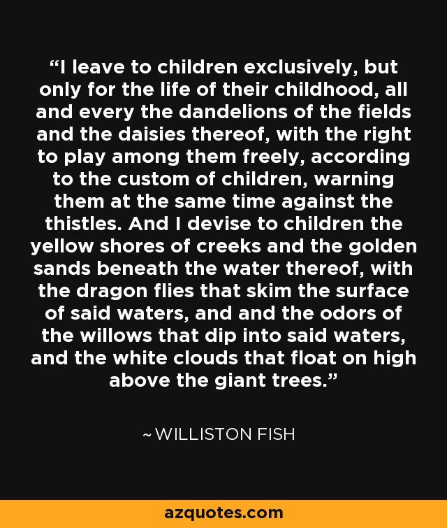 I leave to children exclusively, but only for the life of their childhood, all and every the dandelions of the fields and the daisies thereof, with the right to play among them freely, according to the custom of children, warning them at the same time against the thistles. And I devise to children the yellow shores of creeks and the golden sands beneath the water thereof, with the dragon flies that skim the surface of said waters, and and the odors of the willows that dip into said waters, and the white clouds that float on high above the giant trees. - Williston Fish