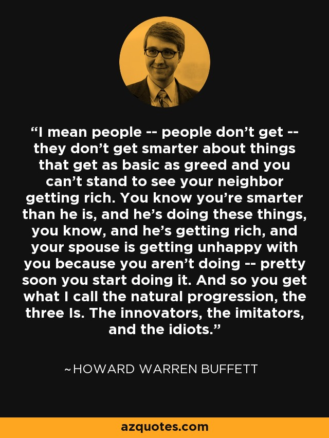 I mean people -- people don't get -- they don't get smarter about things that get as basic as greed and you can't stand to see your neighbor getting rich. You know you're smarter than he is, and he's doing these things, you know, and he's getting rich, and your spouse is getting unhappy with you because you aren't doing -- pretty soon you start doing it. And so you get what I call the natural progression, the three Is. The innovators, the imitators, and the idiots. - Howard Warren Buffett