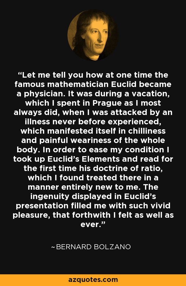Let me tell you how at one time the famous mathematician Euclid became a physician. It was during a vacation, which I spent in Prague as I most always did, when I was attacked by an illness never before experienced, which manifested itself in chilliness and painful weariness of the whole body. In order to ease my condition I took up Euclid's Elements and read for the first time his doctrine of ratio, which I found treated there in a manner entirely new to me. The ingenuity displayed in Euclid's presentation filled me with such vivid pleasure, that forthwith I felt as well as ever. - Bernard Bolzano