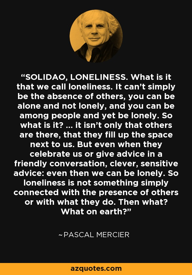 SOLIDAO, LONELINESS. What is it that we call loneliness. It can't simply be the absence of others, you can be alone and not lonely, and you can be among people and yet be lonely. So what is it? ... it isn't only that others are there, that they fill up the space next to us. But even when they celebrate us or give advice in a friendly conversation, clever, sensitive advice: even then we can be lonely. So loneliness is not something simply connected with the presence of others or with what they do. Then what? What on earth? - Pascal Mercier