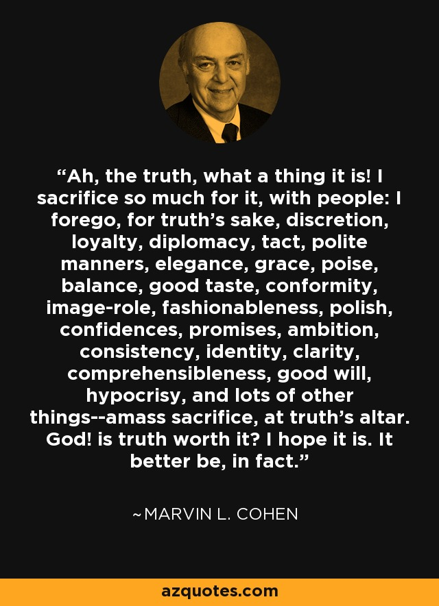Ah, the truth, what a thing it is! I sacrifice so much for it, with people: I forego, for truth's sake, discretion, loyalty, diplomacy, tact, polite manners, elegance, grace, poise, balance, good taste, conformity, image-role, fashionableness, polish, confidences, promises, ambition, consistency, identity, clarity, comprehensibleness, good will, hypocrisy, and lots of other things--amass sacrifice, at truth's altar. God! is truth worth it? I hope it is. It better be, in fact. - Marvin L. Cohen