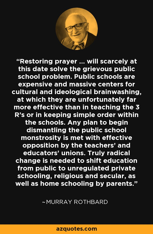 Restoring prayer ... will scarcely at this date solve the grievous public school problem. Public schools are expensive and massive centers for cultural and ideological brainwashing, at which they are unfortunately far more effective than in teaching the 3 R's or in keeping simple order within the schools. Any plan to begin dismantling the public school monstrosity is met with effective opposition by the teachers' and educators' unions. Truly radical change is needed to shift education from public to unregulated private schooling, religious and secular, as well as home schooling by parents. - Murray Rothbard