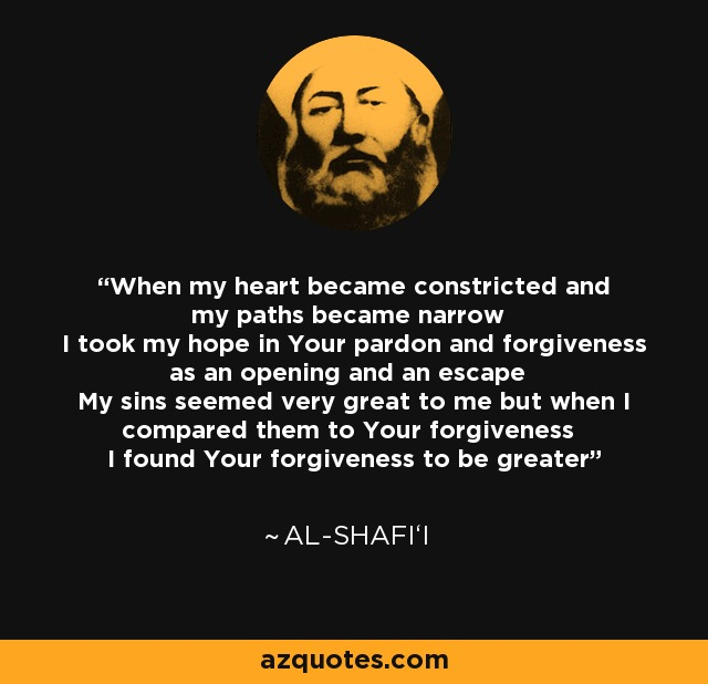 When my heart became constricted and my paths became narrow I took my hope in Your pardon and forgiveness as an opening and an escape My sins seemed very great to me but when I compared them to Your forgiveness I found Your forgiveness to be greater - Al-Shafi'i