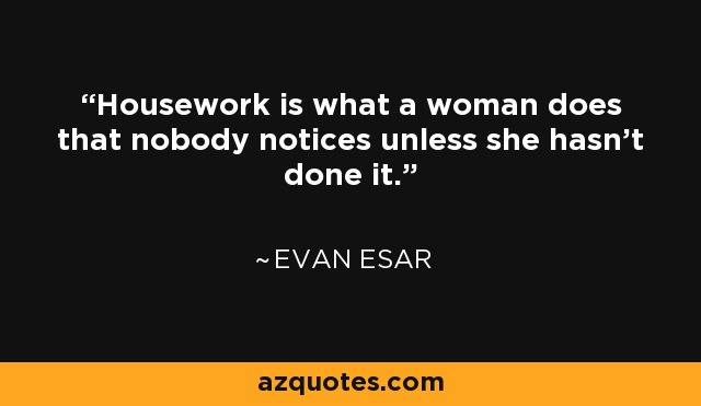 Housework is what a woman does that nobody notices unless she hasn't done it. - Evan Esar