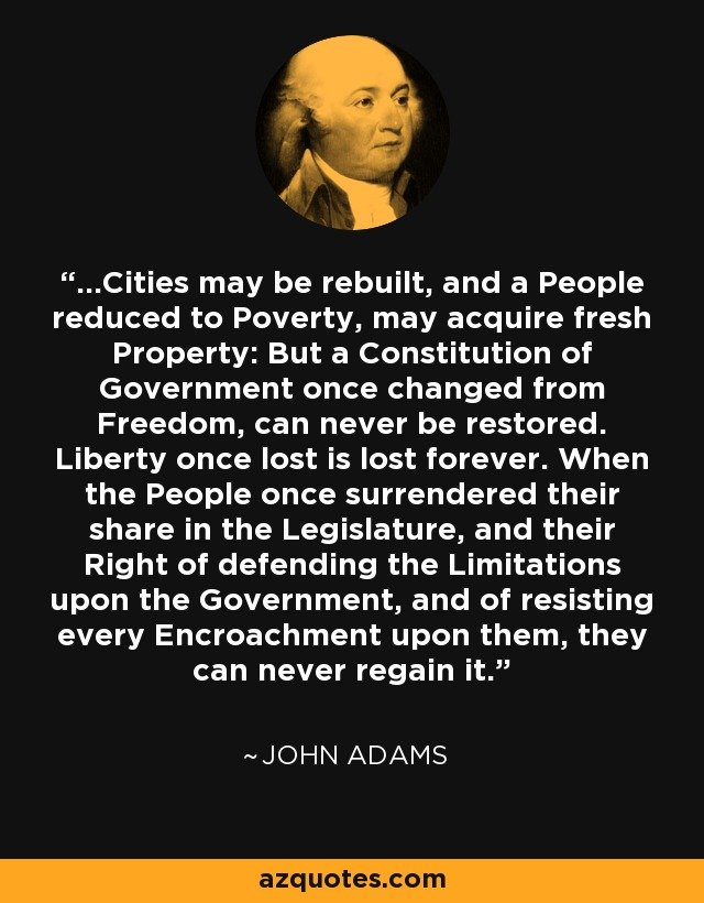 ...Cities may be rebuilt, and a People reduced to Poverty, may acquire fresh Property: But a Constitution of Government once changed from Freedom, can never be restored. Liberty once lost is lost forever. When the People once surrendered their share in the Legislature, and their Right of defending the Limitations upon the Government, and of resisting every Encroachment upon them, they can never regain it. - John Adams