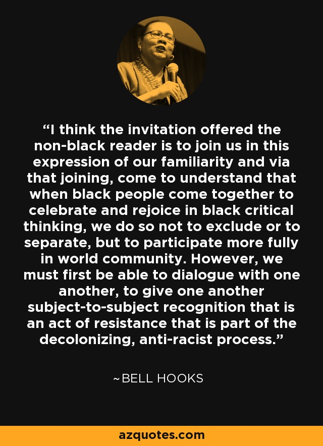 I think the invitation offered the non-black reader is to join us in this expression of our familiarity and via that joining, come to understand that when black people come together to celebrate and rejoice in black critical thinking, we do so not to exclude or to separate, but to participate more fully in world community. However, we must first be able to dialogue with one another, to give one another subject-to-subject recognition that is an act of resistance that is part of the decolonizing, anti-racist process. - Bell Hooks