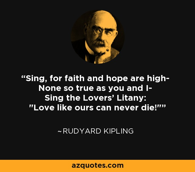 Sing, for faith and hope are high- None so true as you and I- Sing the Lovers' Litany: