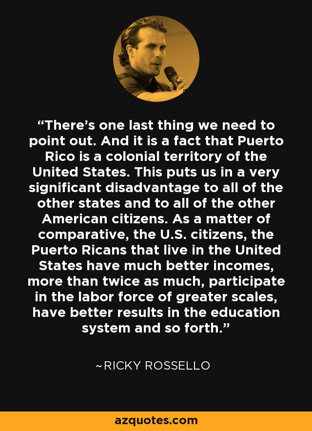 There's one last thing we need to point out. And it is a fact that Puerto Rico is a colonial territory of the United States. This puts us in a very significant disadvantage to all of the other states and to all of the other American citizens. As a matter of comparative, the U.S. citizens, the Puerto Ricans that live in the United States have much better incomes, more than twice as much, participate in the labor force of greater scales, have better results in the education system and so forth. - Ricky Rossello