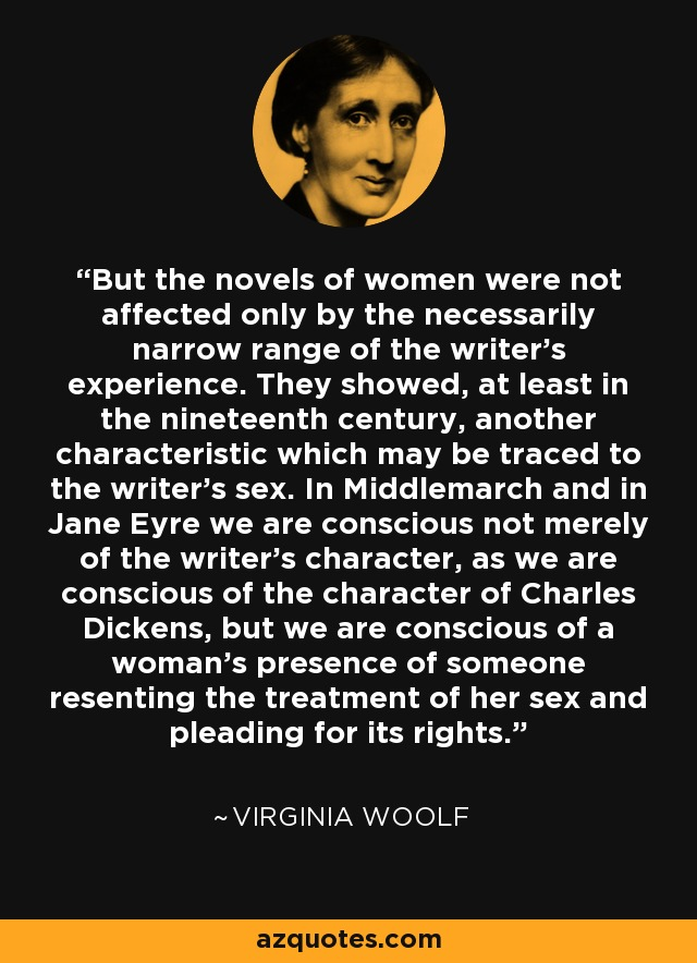But the novels of women were not affected only by the necessarily narrow range of the writer's experience. They showed, at least in the nineteenth century, another characteristic which may be traced to the writer's sex. In Middlemarch and in Jane Eyre we are conscious not merely of the writer's character, as we are conscious of the character of Charles Dickens, but we are conscious of a woman's presence of someone resenting the treatment of her sex and pleading for its rights. - Virginia Woolf