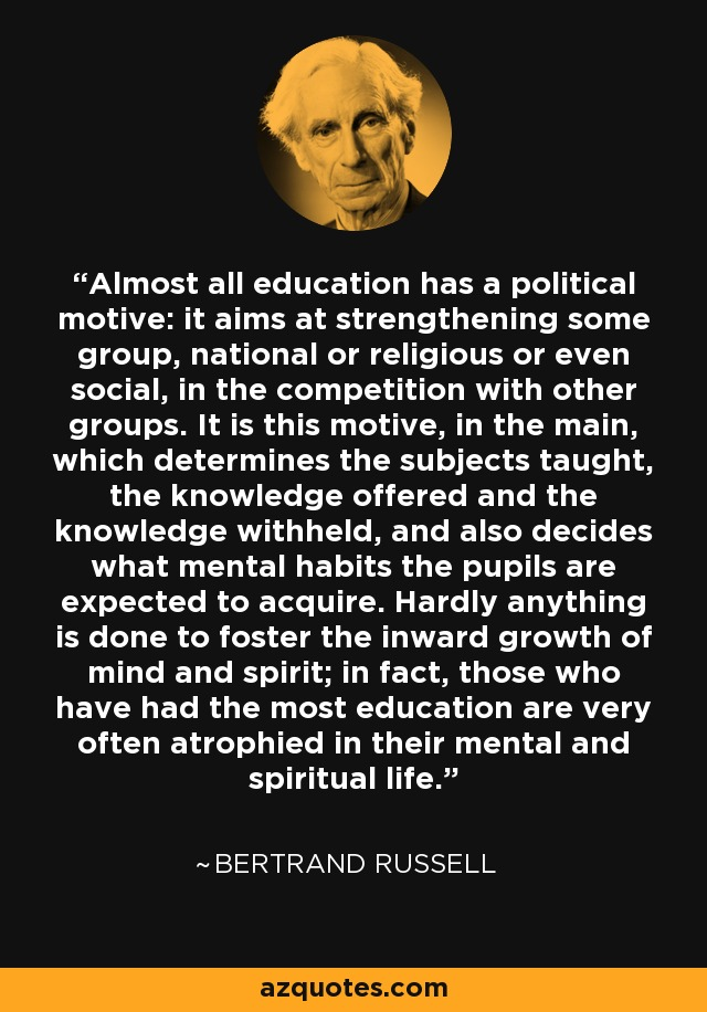 Almost all education has a political motive: it aims at strengthening some group, national or religious or even social, in the competition with other groups. It is this motive, in the main, which determines the subjects taught, the knowledge offered and the knowledge withheld, and also decides what mental habits the pupils are expected to acquire. Hardly anything is done to foster the inward growth of mind and spirit; in fact, those who have had the most education are very often atrophied in their mental and spiritual life. - Bertrand Russell