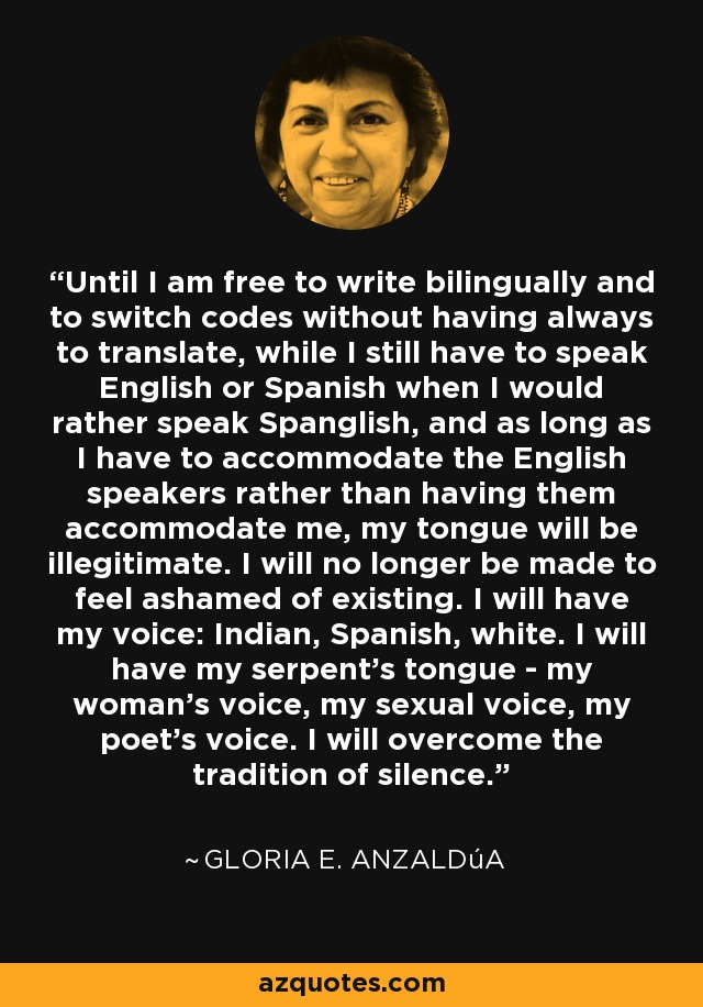 Until I am free to write bilingually and to switch codes without having always to translate, while I still have to speak English or Spanish when I would rather speak Spanglish, and as long as I have to accommodate the English speakers rather than having them accommodate me, my tongue will be illegitimate. I will no longer be made to feel ashamed of existing. I will have my voice: Indian, Spanish, white. I will have my serpent's tongue - my woman's voice, my sexual voice, my poet's voice. I will overcome the tradition of silence. - Gloria E. Anzaldúa