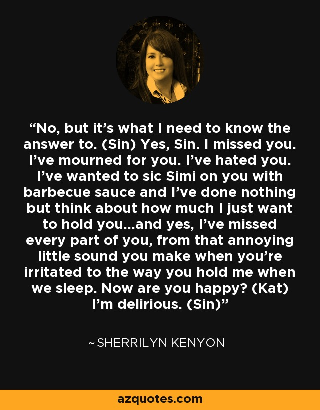 No, but it's what I need to know the answer to. (Sin) Yes, Sin. I missed you. I've mourned for you. I've hated you. I've wanted to sic Simi on you with barbecue sauce and I've done nothing but think about how much I just want to hold you…and yes, I've missed every part of you, from that annoying little sound you make when you're irritated to the way you hold me when we sleep. Now are you happy? (Kat) I'm delirious. (Sin) - Sherrilyn Kenyon