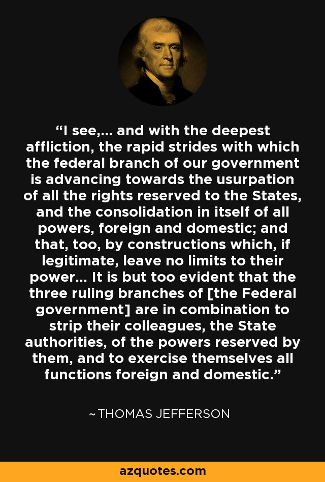 I see,... and with the deepest affliction, the rapid strides with which the federal branch of our government is advancing towards the usurpation of all the rights reserved to the States, and the consolidation in itself of all powers, foreign and domestic; and that, too, by constructions which, if legitimate, leave no limits to their power... It is but too evident that the three ruling branches of [the Federal government] are in combination to strip their colleagues, the State authorities, of the powers reserved by them, and to exercise themselves all functions foreign and domestic. - Thomas Jefferson