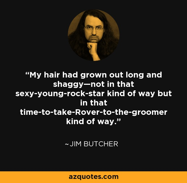 My hair had grown out long and shaggy—not in that sexy-young-rock-star kind of way but in that time-to-take-Rover-to-the-groomer kind of way. - Jim Butcher