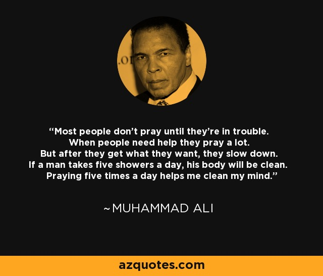 Most people don't pray until they're in trouble. When people need help they pray a lot. But after they get what they want, they slow down. If a man takes five showers a day, his body will be clean. Praying five times a day helps me clean my mind. - Muhammad Ali