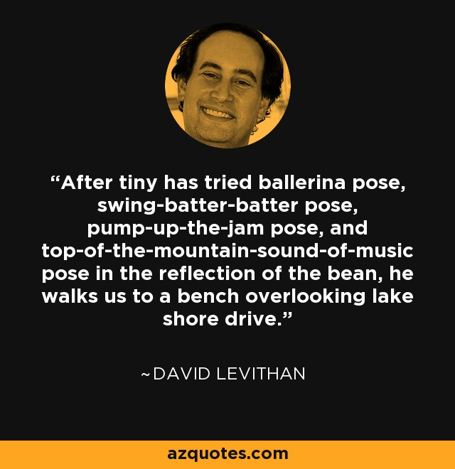 After tiny has tried ballerina pose, swing-batter-batter pose, pump-up-the-jam pose, and top-of-the-mountain-sound-of-music pose in the reflection of the bean, he walks us to a bench overlooking lake shore drive. - David Levithan