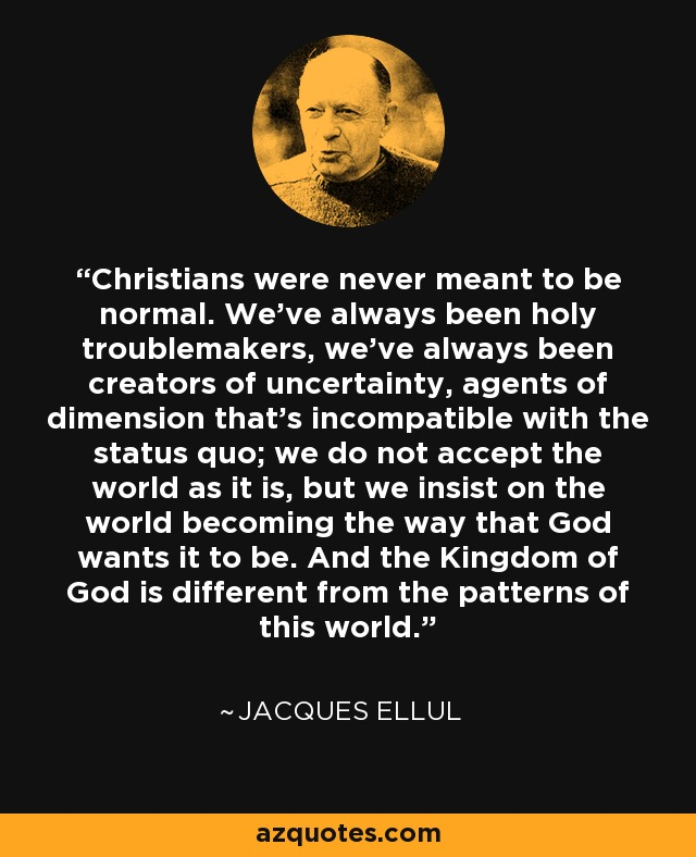 Christians were never meant to be normal. We've always been holy troublemakers, we've always been creators of uncertainty, agents of dimension that's incompatible with the status quo; we do not accept the world as it is, but we insist on the world becoming the way that God wants it to be. And the Kingdom of God is different from the patterns of this world. - Jacques Ellul