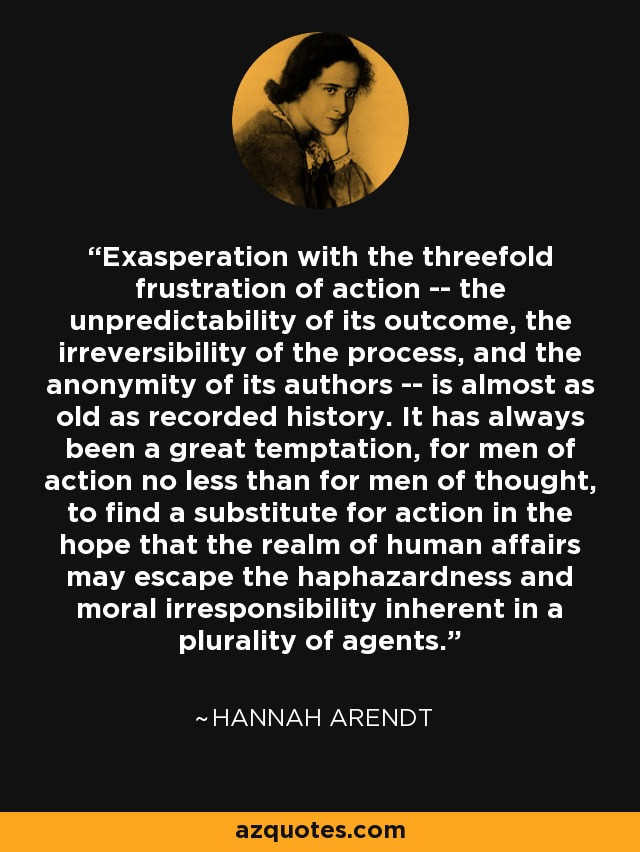 Exasperation with the threefold frustration of action -- the unpredictability of its outcome, the irreversibility of the process, and the anonymity of its authors -- is almost as old as recorded history. It has always been a great temptation, for men of action no less than for men of thought, to find a substitute for action in the hope that the realm of human affairs may escape the haphazardness and moral irresponsibility inherent in a plurality of agents. - Hannah Arendt