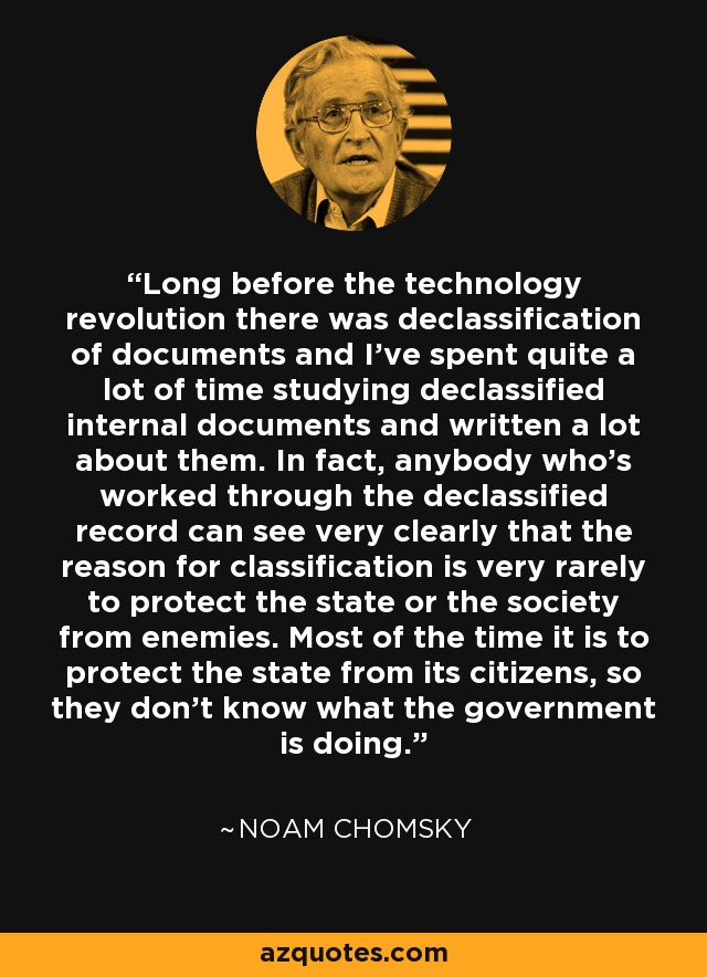 Long before the technology revolution there was declassification of documents and I've spent quite a lot of time studying declassified internal documents and written a lot about them. In fact, anybody who's worked through the declassified record can see very clearly that the reason for classification is very rarely to protect the state or the society from enemies. Most of the time it is to protect the state from its citizens, so they don't know what the government is doing. - Noam Chomsky