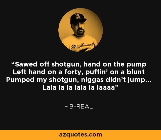 Sawed off shotgun, hand on the pump Left hand on a forty, puffin' on a blunt Pumped my shotgun, niggas didn't jump... Lala la la lala la laaaa - B-Real