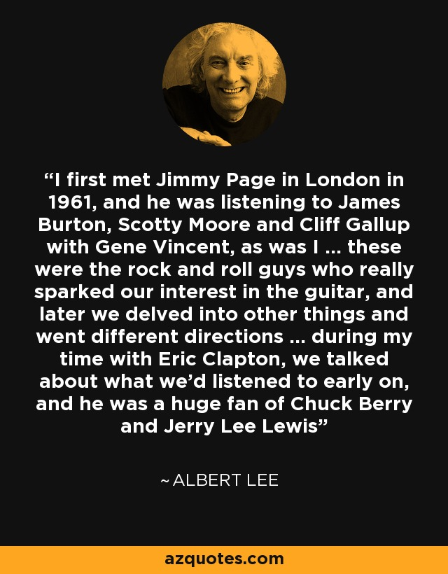 I first met Jimmy Page in London in 1961, and he was listening to James Burton, Scotty Moore and Cliff Gallup with Gene Vincent, as was I ... these were the rock and roll guys who really sparked our interest in the guitar, and later we delved into other things and went different directions ... during my time with Eric Clapton, we talked about what we'd listened to early on, and he was a huge fan of Chuck Berry and Jerry Lee Lewis - Albert Lee