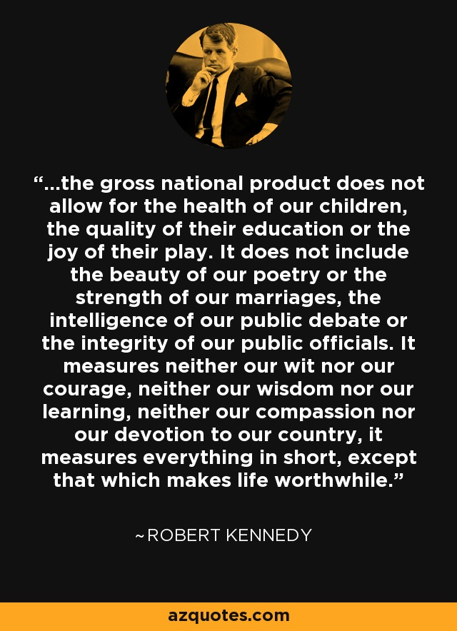 ...the gross national product does not allow for the health of our children, the quality of their education or the joy of their play. It does not include the beauty of our poetry or the strength of our marriages, the intelligence of our public debate or the integrity of our public officials. It measures neither our wit nor our courage, neither our wisdom nor our learning, neither our compassion nor our devotion to our country, it measures everything in short, except that which makes life worthwhile. - Robert Kennedy