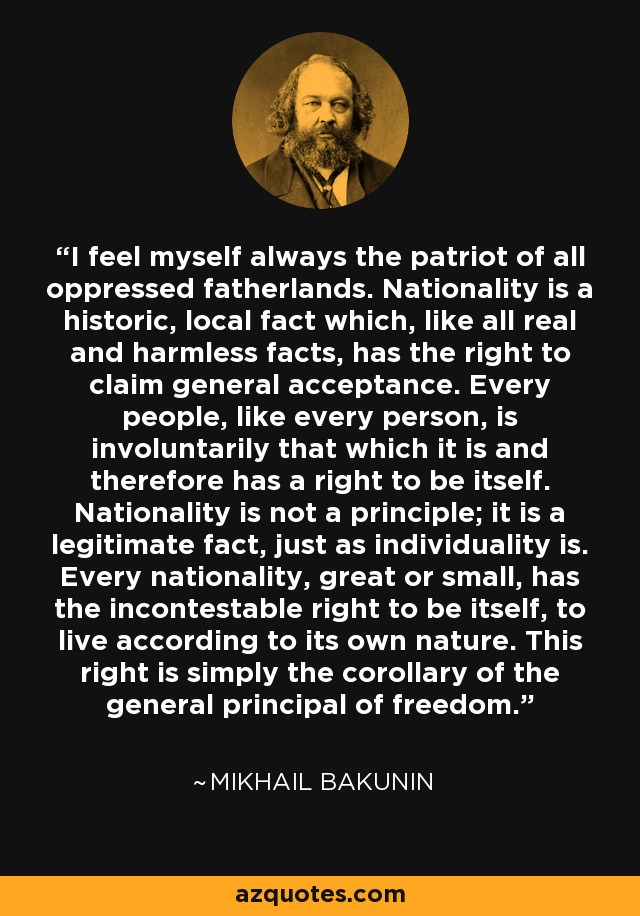 I feel myself always the patriot of all oppressed fatherlands. Nationality is a historic, local fact which, like all real and harmless facts, has the right to claim general acceptance. Every people, like every person, is involuntarily that which it is and therefore has a right to be itself. Nationality is not a principle; it is a legitimate fact, just as individuality is. Every nationality, great or small, has the incontestable right to be itself, to live according to its own nature. This right is simply the corollary of the general principal of freedom. - Mikhail Bakunin