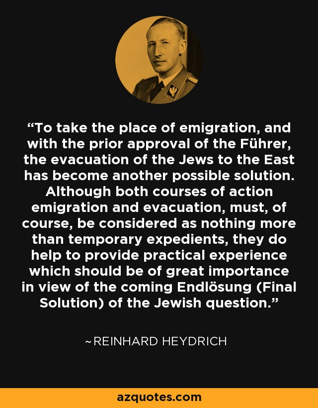 To take the place of emigration, and with the prior approval of the Führer, the evacuation of the Jews to the East has become another possible solution. Although both courses of action emigration and evacuation, must, of course, be considered as nothing more than temporary expedients, they do help to provide practical experience which should be of great importance in view of the coming Endlösung (Final Solution) of the Jewish question. - Reinhard Heydrich
