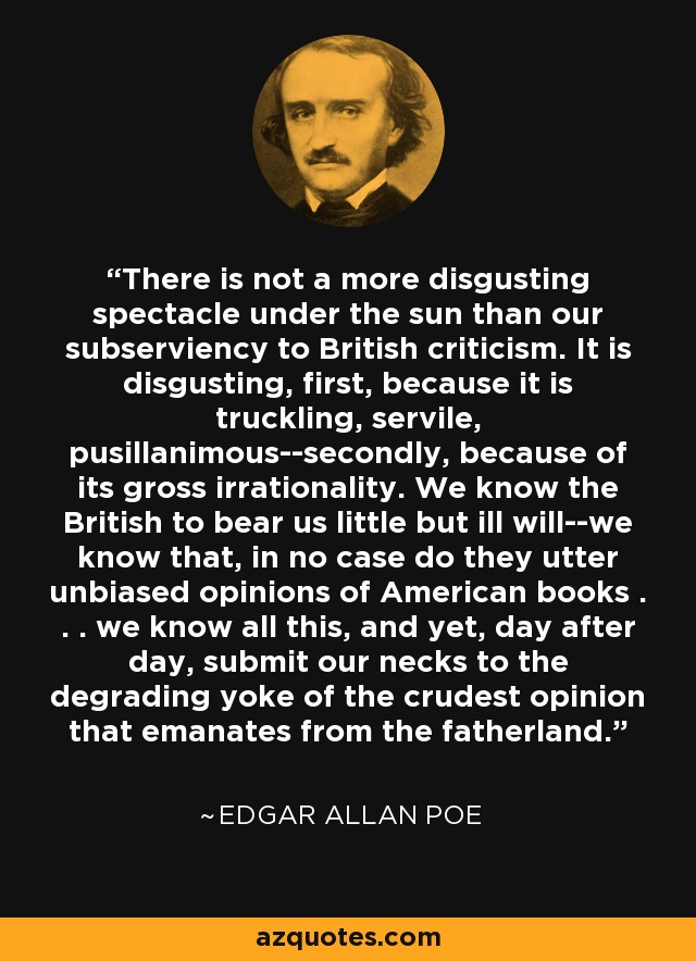 There is not a more disgusting spectacle under the sun than our subserviency to British criticism. It is disgusting, first, because it is truckling, servile, pusillanimous--secondly, because of its gross irrationality. We know the British to bear us little but ill will--we know that, in no case do they utter unbiased opinions of American books . . . we know all this, and yet, day after day, submit our necks to the degrading yoke of the crudest opinion that emanates from the fatherland. - Edgar Allan Poe