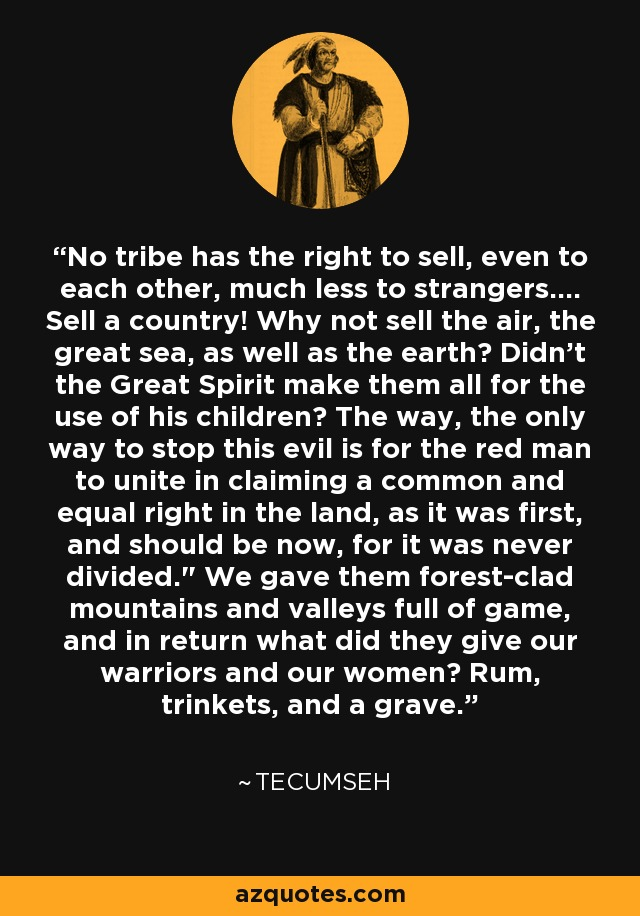No tribe has the right to sell, even to each other, much less to strangers.... Sell a country! Why not sell the air, the great sea, as well as the earth? Didn't the Great Spirit make them all for the use of his children? The way, the only way to stop this evil is for the red man to unite in claiming a common and equal right in the land, as it was first, and should be now, for it was never divided.