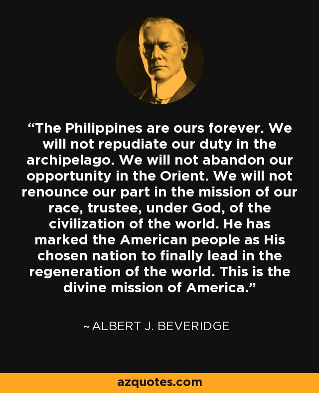 The Philippines are ours forever. We will not repudiate our duty in the archipelago. We will not abandon our opportunity in the Orient. We will not renounce our part in the mission of our race, trustee, under God, of the civilization of the world. He has marked the American people as His chosen nation to finally lead in the regeneration of the world. This is the divine mission of America. - Albert J. Beveridge