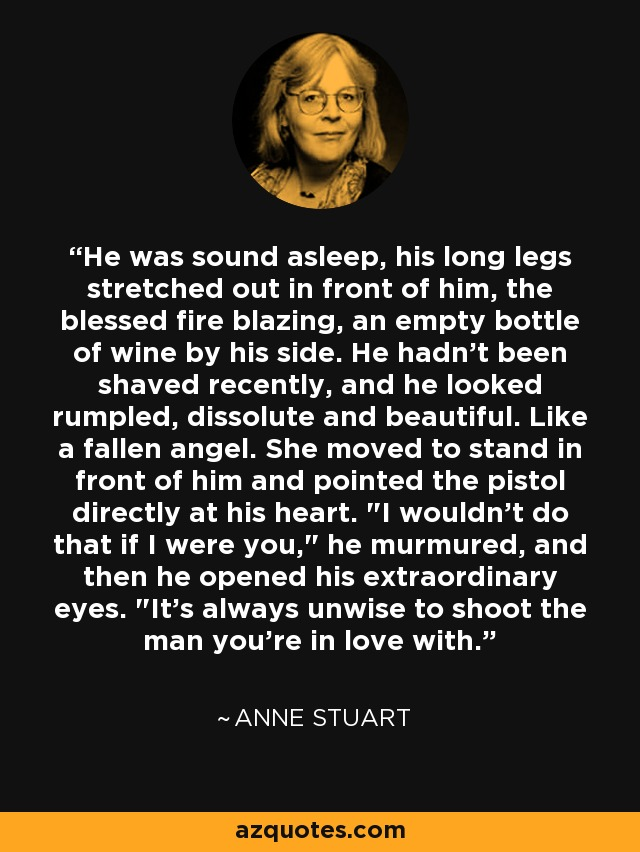 He was sound asleep, his long legs stretched out in front of him, the blessed fire blazing, an empty bottle of wine by his side. He hadn't been shaved recently, and he looked rumpled, dissolute and beautiful. Like a fallen angel. She moved to stand in front of him and pointed the pistol directly at his heart.