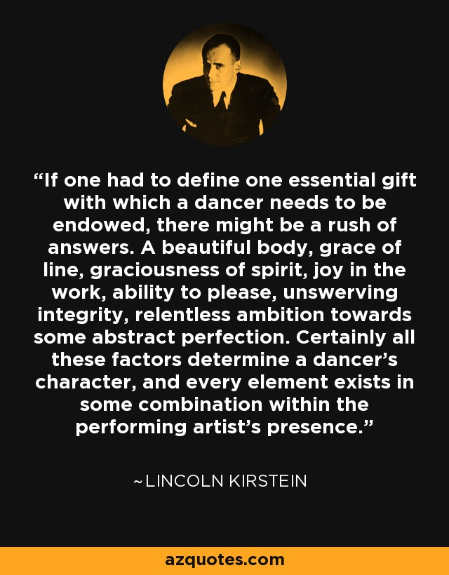 If one had to define one essential gift with which a dancer needs to be endowed, there might be a rush of answers. A beautiful body, grace of line, graciousness of spirit, joy in the work, ability to please, unswerving integrity, relentless ambition towards some abstract perfection. Certainly all these factors determine a dancer's character, and every element exists in some combination within the performing artist's presence. - Lincoln Kirstein