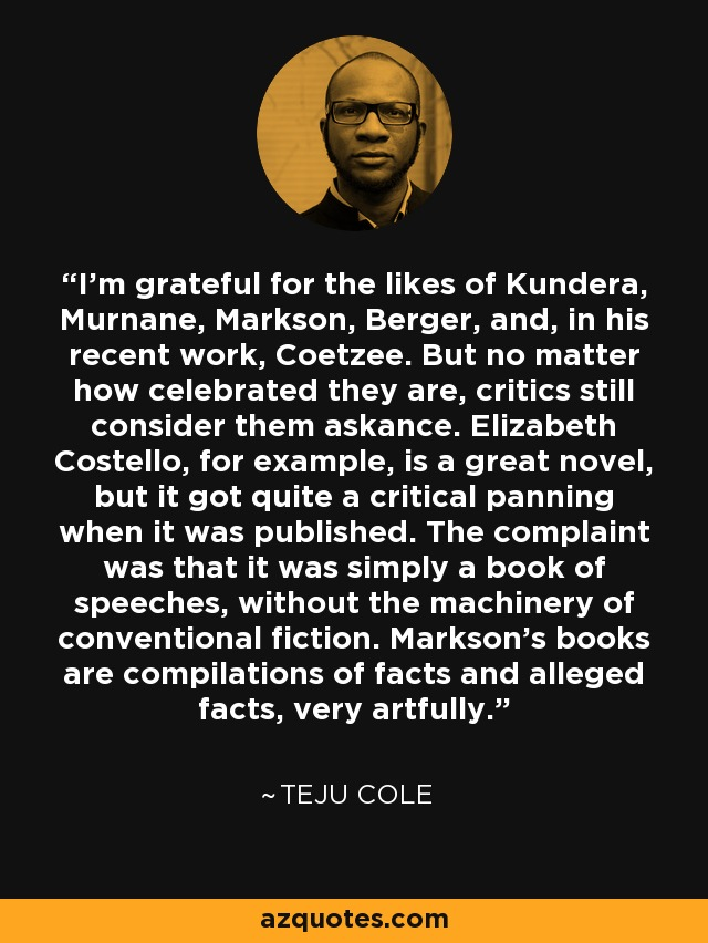 I'm grateful for the likes of Kundera, Murnane, Markson, Berger, and, in his recent work, Coetzee. But no matter how celebrated they are, critics still consider them askance. Elizabeth Costello, for example, is a great novel, but it got quite a critical panning when it was published. The complaint was that it was simply a book of speeches, without the machinery of conventional fiction. Markson's books are compilations of facts and alleged facts, very artfully. - Teju Cole