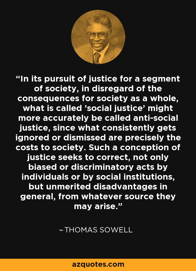 In its pursuit of justice for a segment of society, in disregard of the consequences for society as a whole, what is called 'social justice' might more accurately be called anti-social justice, since what consistently gets ignored or dismissed are precisely the costs to society. Such a conception of justice seeks to correct, not only biased or discriminatory acts by individuals or by social institutions, but unmerited disadvantages in general, from whatever source they may arise. - Thomas Sowell