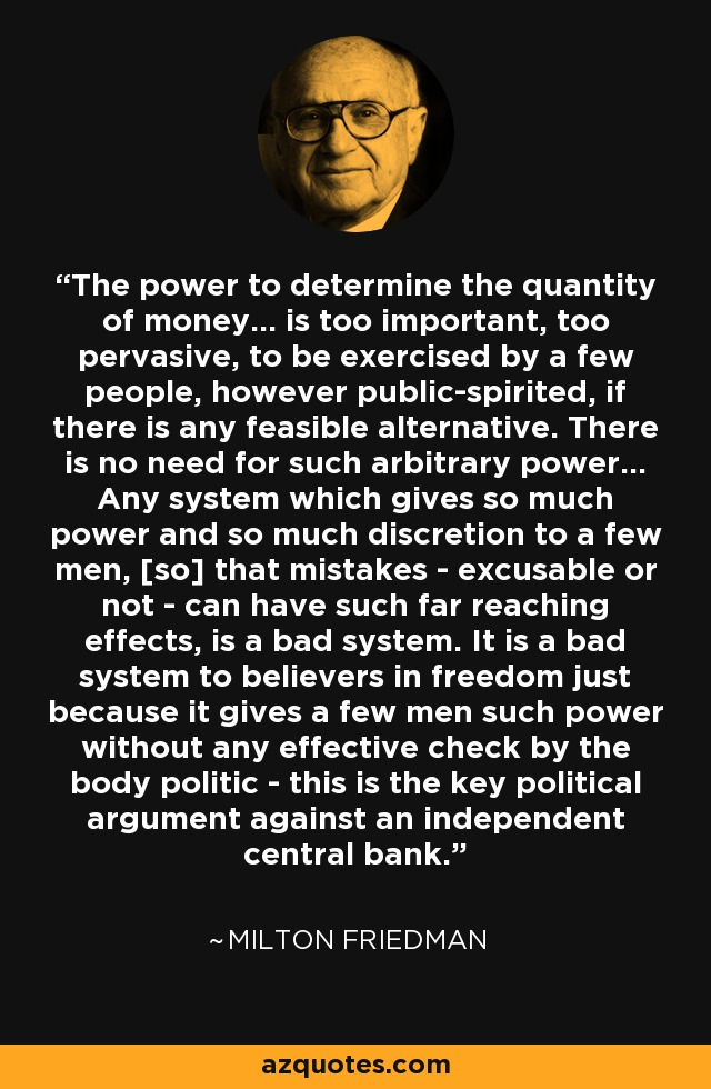 The power to determine the quantity of money... is too important, too pervasive, to be exercised by a few people, however public-spirited, if there is any feasible alternative. There is no need for such arbitrary power... Any system which gives so much power and so much discretion to a few men, [so] that mistakes - excusable or not - can have such far reaching effects, is a bad system. It is a bad system to believers in freedom just because it gives a few men such power without any effective check by the body politic - this is the key political argument against an independent central bank. - Milton Friedman