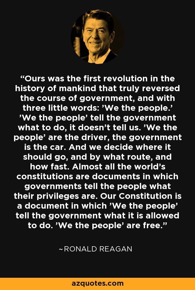 Ours was the first revolution in the history of mankind that truly reversed the course of government, and with three little words: 'We the people.' 'We the people' tell the government what to do, it doesn't tell us. 'We the people' are the driver, the government is the car. And we decide where it should go, and by what route, and how fast. Almost all the world's constitutions are documents in which governments tell the people what their privileges are. Our Constitution is a document in which 'We the people' tell the government what it is allowed to do. 'We the people' are free. - Ronald Reagan