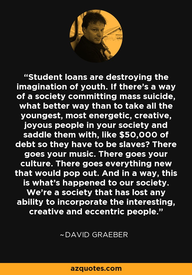 Student loans are destroying the imagination of youth. If there's a way of a society committing mass suicide, what better way than to take all the youngest, most energetic, creative, joyous people in your society and saddle them with, like $50,000 of debt so they have to be slaves? There goes your music. There goes your culture. There goes everything new that would pop out. And in a way, this is what's happened to our society. We're a society that has lost any ability to incorporate the interesting, creative and eccentric people. - David Graeber