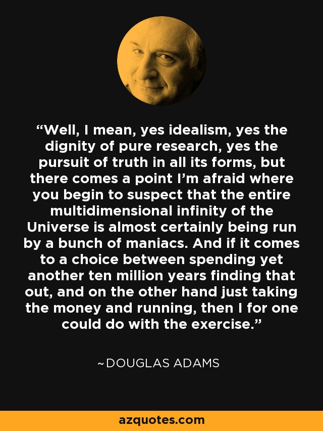 Well, I mean, yes idealism, yes the dignity of pure research, yes the pursuit of truth in all its forms, but there comes a point I'm afraid where you begin to suspect that the entire multidimensional infinity of the Universe is almost certainly being run by a bunch of maniacs. And if it comes to a choice between spending yet another ten million years finding that out, and on the other hand just taking the money and running, then I for one could do with the exercise. - Douglas Adams