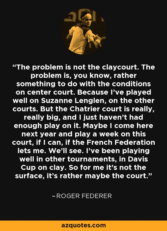 The problem is not the claycourt. The problem is, you know, rather something to do with the conditions on center court. Because I've played well on Suzanne Lenglen, on the other courts. But the Chatrier court is really, really big, and I just haven't had enough play on it. Maybe I come here next year and play a week on this court, if I can, if the French Federation lets me. We'll see. I've been playing well in other tournaments, in Davis Cup on clay. So for me it's not the surface, it's rather maybe the court. - Roger Federer