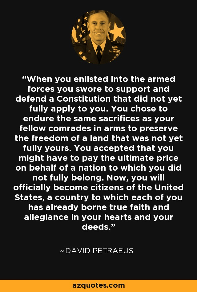 When you enlisted into the armed forces you swore to support and defend a Constitution that did not yet fully apply to you. You chose to endure the same sacrifices as your fellow comrades in arms to preserve the freedom of a land that was not yet fully yours. You accepted that you might have to pay the ultimate price on behalf of a nation to which you did not fully belong. Now, you will officially become citizens of the United States, a country to which each of you has already borne true faith and allegiance in your hearts and your deeds. - David Petraeus