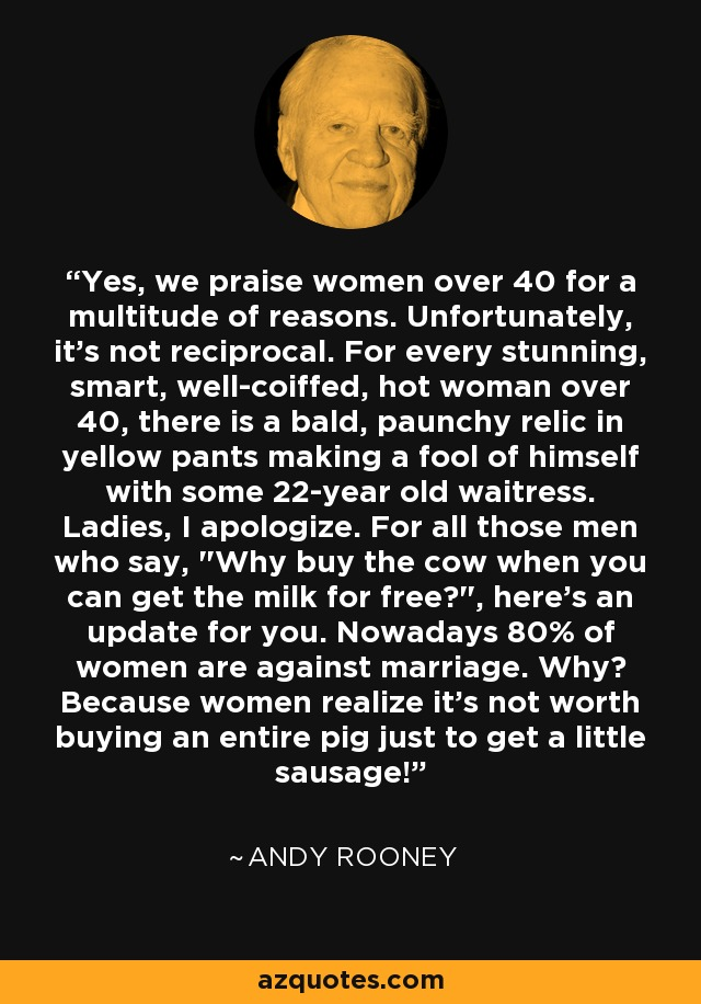 Yes, we praise women over 40 for a multitude of reasons. Unfortunately, it's not reciprocal. For every stunning, smart, well-coiffed, hot woman over 40, there is a bald, paunchy relic in yellow pants making a fool of himself with some 22-year old waitress. Ladies, I apologize. For all those men who say,